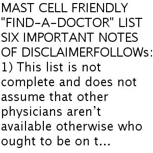 """MAST CELL FRIENDLY """"FIND-A-DOCTOR"""" LIST SIX IMPORTANT NOTES OFDISCLAIMERFOLLOWs: 1)This list is not complete and does not assume that other physicians aren't available otherwise who ought to be on t..."""