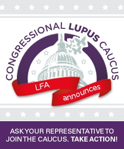 The Lupus Foundation of America (LFA) is excited to announce the formation of the 1st ever Congressional Lupus Caucus in the U.S. House of Representatives. A Congressional caucus is central to raising awareness of lupus and to bring lupus to the forefront of our nation's health care agenda. The LFA identified the need for education and awareness of lupus with Members of Congress and responded by spearheading the creation of this important Caucus. Urge Your Representative to Join…