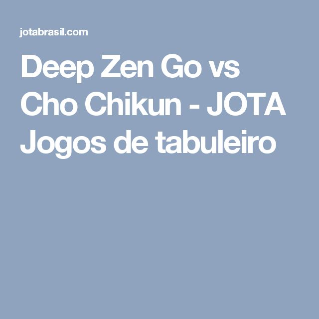 Deep Zen Go vs Cho Chikun - JOTA Jogos de tabuleiro