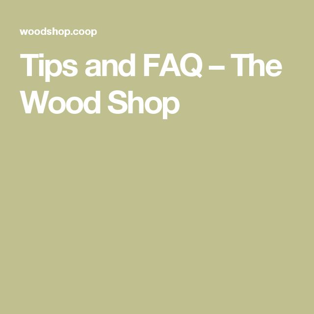 Tips and FAQ – The Wood Shop