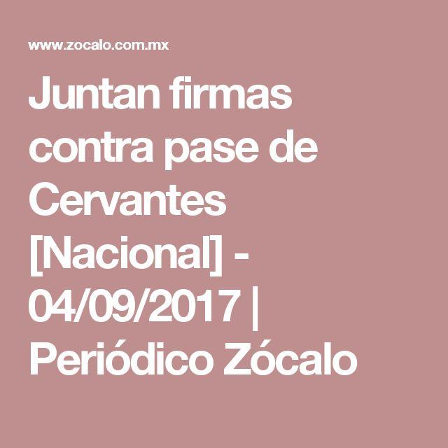 Juntan firmas contra pase de Cervantes [Nacional] - 04/09/2017 | Periódico Zócalo
