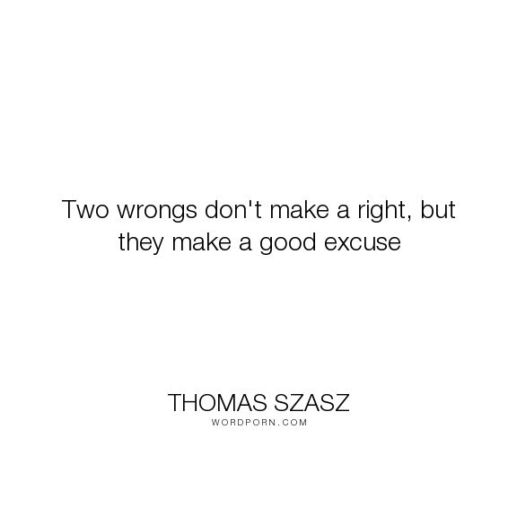 "Thomas Szasz - ""Two wrongs don't make a right, but they make a good excuse"". humor, inspirational"