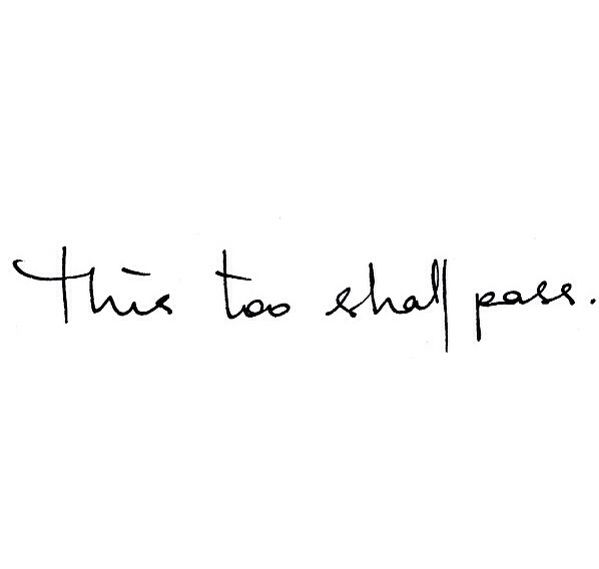 """And in time, remember that this too shall pass."""