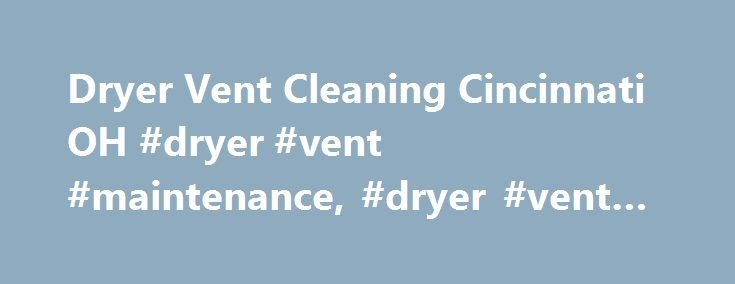 Dryer Vent Cleaning Cincinnati OH #dryer #vent #maintenance, #dryer #vent #cleaning http://philippines.remmont.com/dryer-vent-cleaning-cincinnati-oh-dryer-vent-maintenance-dryer-vent-cleaning/  # Cincinnati, Ohio Dryer Vent Cleaning Dryer Vent Wizard of Greater Cincinnati professionally removes lint, debris, and clogs from dryer vents to ensure proper airflow through the venting system. Our high quality dryer vent cleaning services protect your home from a dangerous fire hazard while saving…