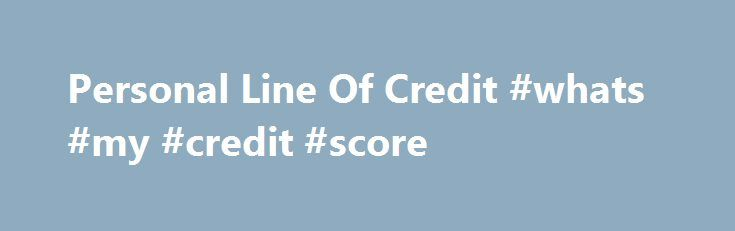 Personal Line Of Credit #whats #my #credit #score http://credit.remmont.com/personal-line-of-credit-whats-my-credit-score/  #personal credit check # Personal Line of Credit No matter what your goals are, a Personal Line of Credit can Read More...The post Personal Line Of Credit #whats #my #credit #score appeared first on Credit.