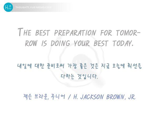 #오늘의명언 , 2016. 8 16 #명언 #휴명언 #이미지명언 #명언퀴즈 #미래 #준비 #노력 #휴드림 #버킷리스트  내일에 대한 준비로써 가장 좋은 것은 지금 오늘에 최선을 다하는 것입니다. The best preparation for tomorrow is doing your best today.  잭슨 브라운, 주니어 / H. Jackson Brown, Jr.  더 많은 명언을 보시려면 ▶주제 / 인물별, 명언감상 등 더 많은 명언 구경하기 http://thoughts.hue-memo.kr/thought-of-the-day ▶이미지 명언 만들기 http://thoughts.hue-memo.kr/thougths_image ▶퀴즈로 읽는 명언 > 명언 퀴즈 http://thoughts.hue-memo.kr/quiz-today