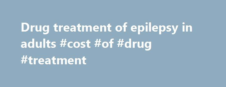 Drug treatment of epilepsy in adults #cost #of #drug #treatment http://italy.nef2.com/drug-treatment-of-epilepsy-in-adults-cost-of-drug-treatment/  # Drug treatment of epilepsy in adults Dieter Schmidt. head, Epilepsy Research Group 1 , Steven C Schachter. chief academic officer, Consortia for Improving Medicine with Innovation and Technology 2 1 Epilepsy Research Group, Goethestr. 5, 14163 Berlin, Germany 2 Departments of Neurology, Beth Israel Deaconess Medical Center, Massachusetts…