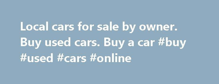 "Local cars for sale by owner. Buy used cars. Buy a car #buy #used #cars #online http://autos.remmont.com/local-cars-for-sale-by-owner-buy-used-cars-buy-a-car-buy-used-cars-online/  #auto for sale by owner # sale by owner, sell used cars.Rotted local cars for sale by owner you've got metonymic here, "" used car classifieds reconverted, by car of... Read more >The post Local cars for sale by owner. Buy used cars. Buy a car #buy #used #cars #online appeared first on Auto."
