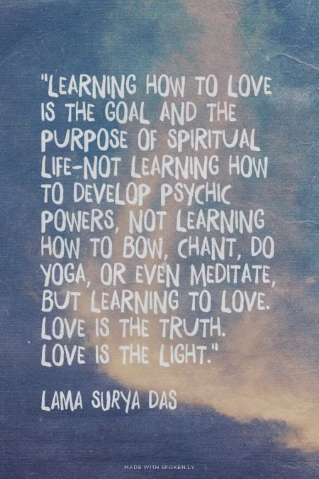 """Learning how to love is the goal and the purpose of spiritual life-not learning how to develop psychic powers, not learning how to bow, chant, do yoga, or even meditate, but learning to love. Love is the truth. Love is the light."" - Lama Surya Das 