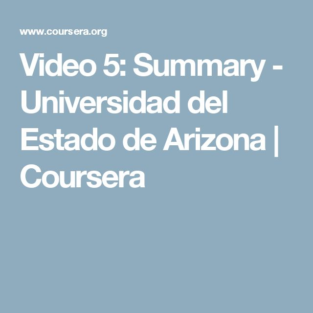 Video 5: Summary - Universidad del Estado de Arizona | Coursera