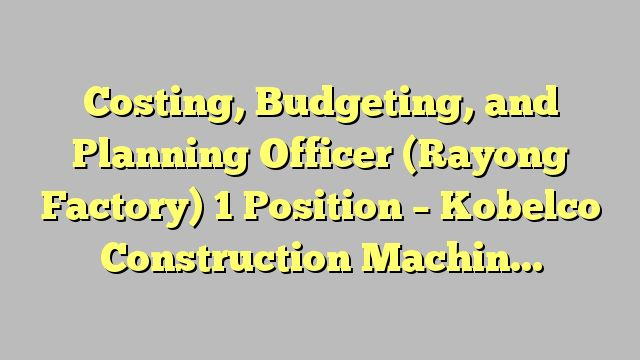 Costing, Budgeting, and Planning Officer (Rayong Factory) 1 Position - Kobelco Construction Machinery...