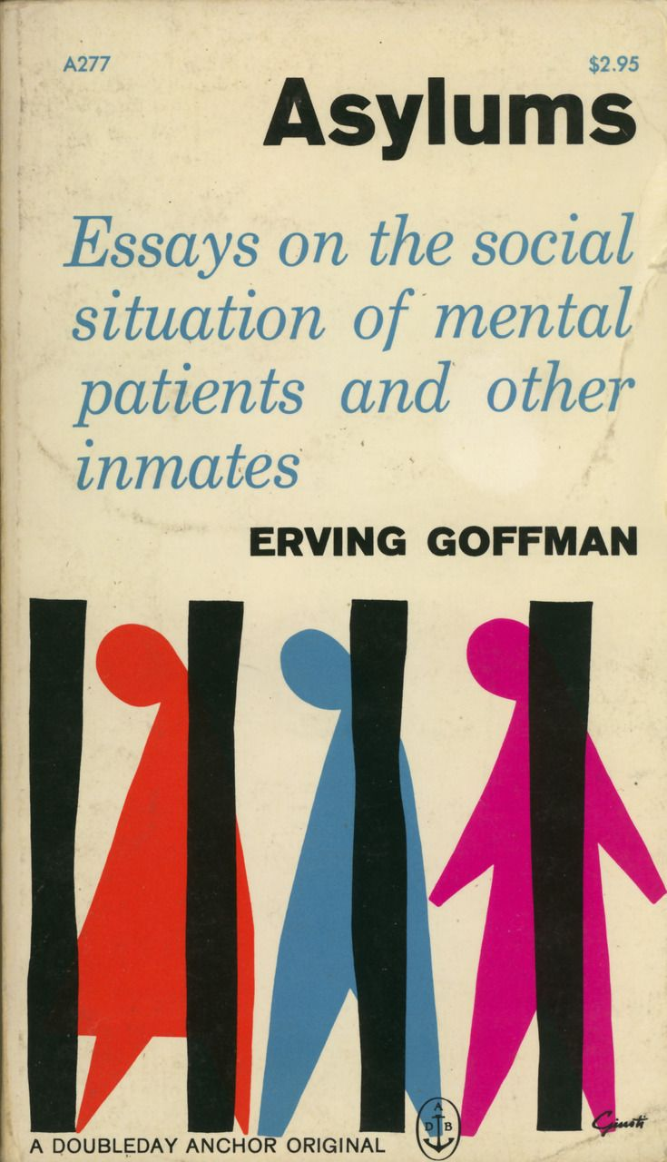 asylums by erving goffman essay Interaction ritual: essays in face to face behavior / edition 1 available in paperback moment and their men, writes erving goffman in the introduction to his groundbreaking 1967 interaction ritual asylums: essays on the social situation of mental.