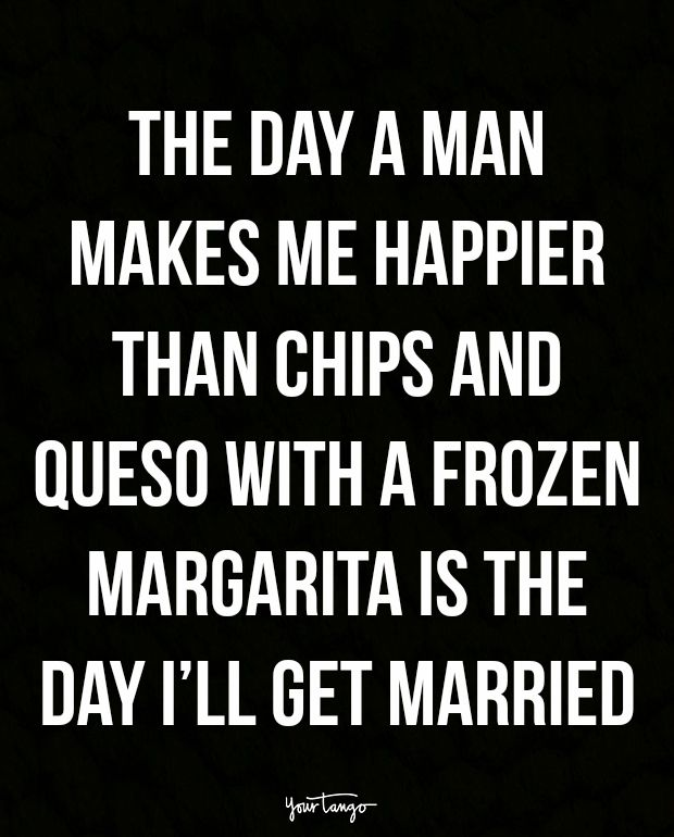 """""""The day a man makes me happier than chips and queso with a frozen margarita is the day I'll get married."""""""