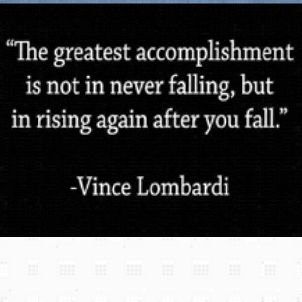 """The greatest accomplishment is not in never falling, but in rising again after you fall."" -Vince Lombardi"