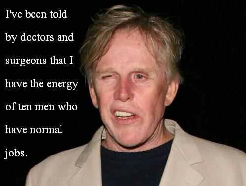 One of my favorite Gary Busey quotes lol