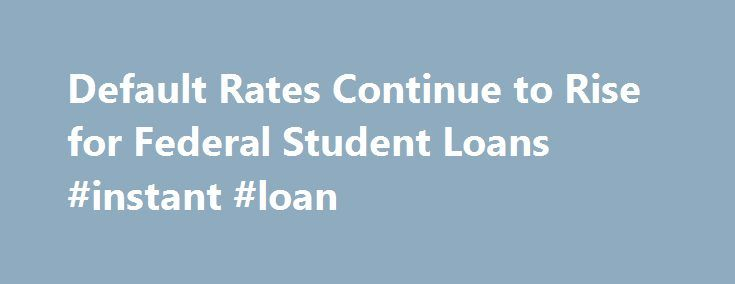 Default Rates Continue to Rise for Federal Student Loans #instant #loan http://loans.remmont.com/default-rates-continue-to-rise-for-federal-student-loans-instant-loan/  #student loan rate # Default Rates Continue to Rise for Federal Student Loans The U.S. Department of Education today announced the official FY 2011 two-year and official FY 2010 three-year federal student loan cohort default rates (CDR). The national two-year cohort default rate rose from 9.1 percent for FY 2010 to 10 percent…