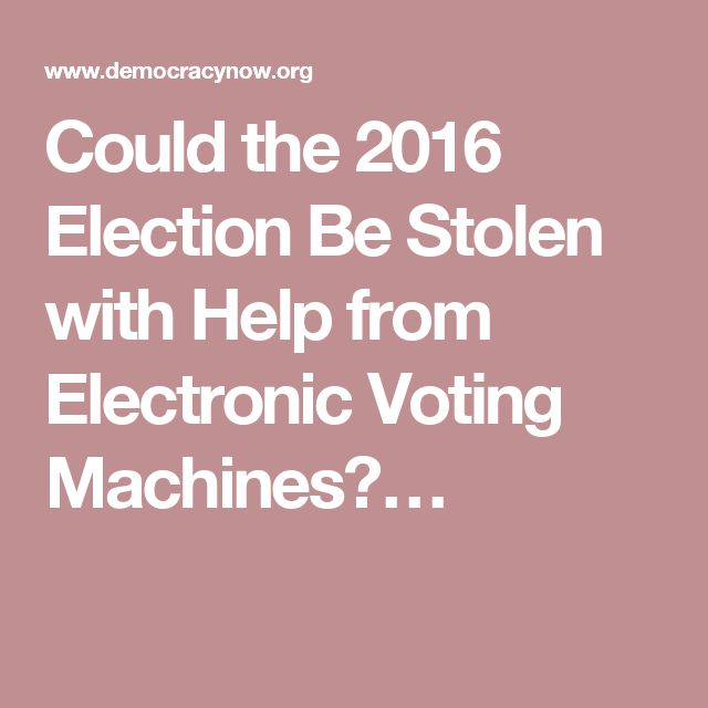 Could the 2016 Election Be Stolen with Help from Electronic Voting Machines?…