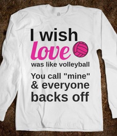 I wish love was like volleyball, you call mine and everyone backs off...