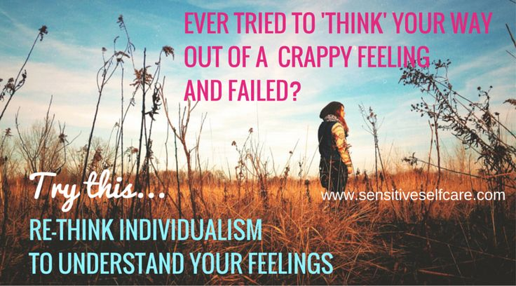 Ever tried to 'think' your way out of a crappy feeling and failed? Try this...  Re-thinking individualism to understand your feelings