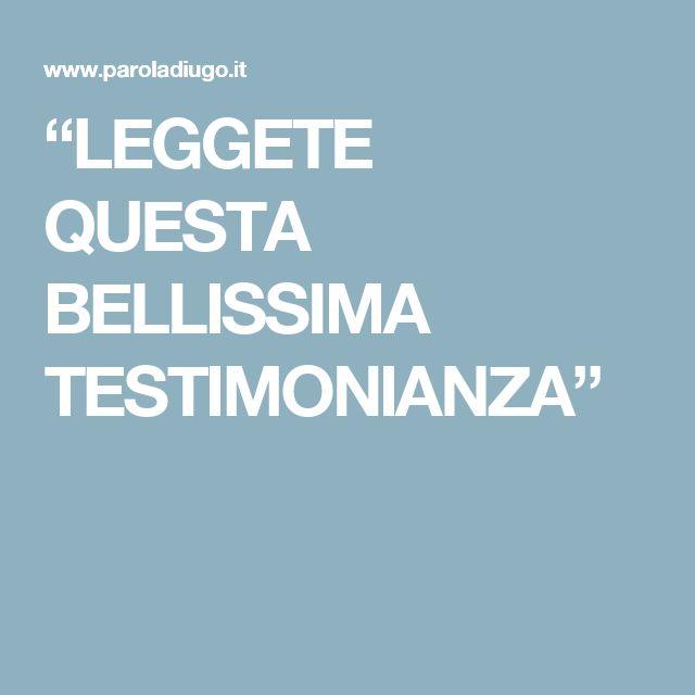 """""""LEGGETE QUESTA BELLISSIMA TESTIMONIANZA"""""""