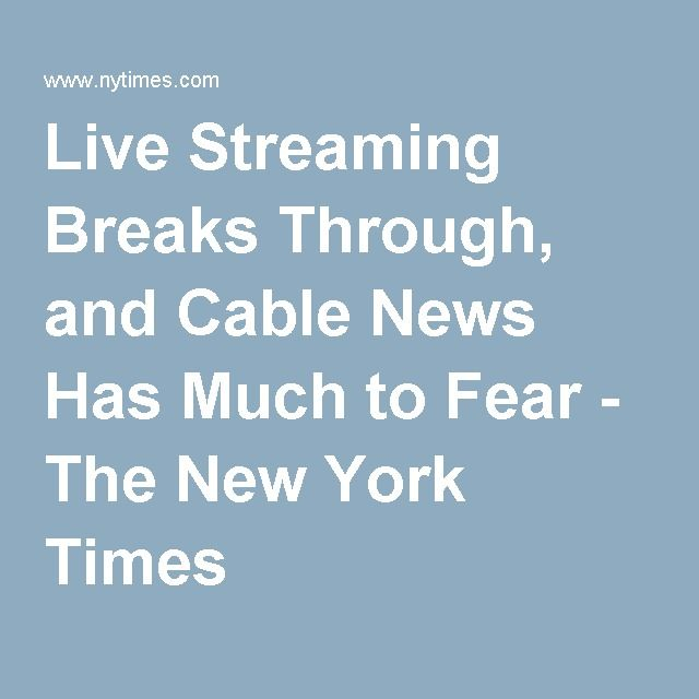 Live Streaming Breaks Through, and Cable News Has Much to Fear - The New York Times