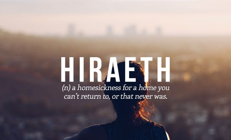 Hiraeth (n) a homesickness for a home you can't return to, or that never was.  32 Of The Most Beautiful Words In The English Language