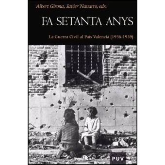 Fa setanta anys : la Guerra Civil al País Valencià (1936-1939) / Albert Girona Albuixech, Javier Navarro Navarro (eds.)