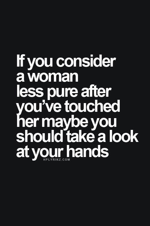 If you consider a woman less pure after you've touched her, maybe you should take a look at your hands.
