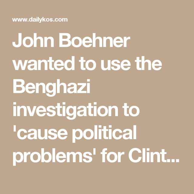 John Boehner wanted to use the Benghazi investigation to 'cause political problems' for Clinton
