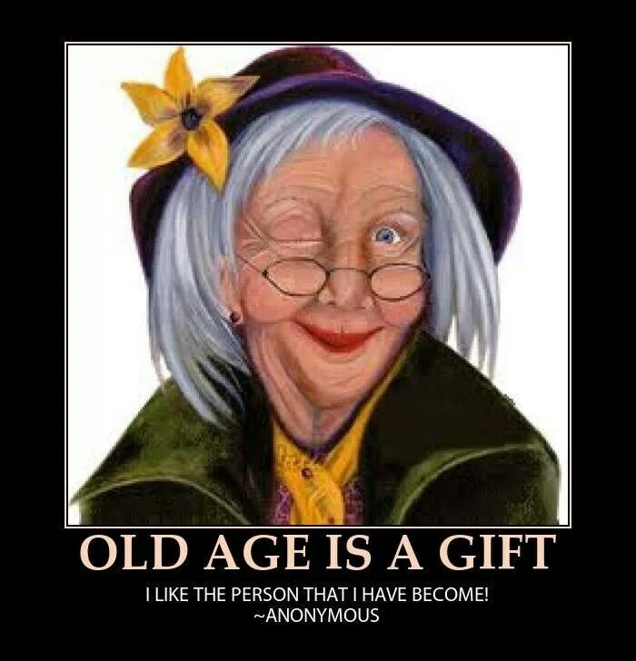 Love the idea that old age is a gift; still working on becoming the person God wants me to be.