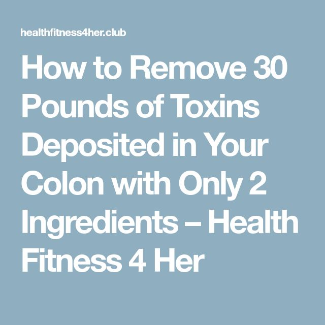 How to Remove 30 Pounds of Toxins Deposited in Your Colon with Only 2 Ingredients – Health Fitness 4 Her