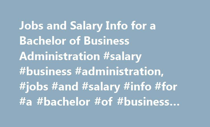 Jobs and Salary Info for a Bachelor of Business Administration #salary #business #administration, #jobs #and #salary #info #for #a #bachelor #of #business #administration http://sudan.remmont.com/jobs-and-salary-info-for-a-bachelor-of-business-administration-salary-business-administration-jobs-and-salary-info-for-a-bachelor-of-business-administration/  # Jobs and Salary Info for a Bachelor of Business Administration Find schools that offer these popular programs Actuarial Sciences Business…