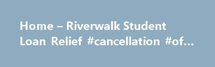 Home – Riverwalk Student Loan Relief #cancellation #of #debt http://debt.remmont.com/home-riverwalk-student-loan-relief-cancellation-of-debt/  #halo debt solutions # Get Help With Your Student Loans Struggling with your student loan payments? You are not alone. Whether you are behind in your student loan payments or seeking any type of relief, Riverwalk Debt Solutions is here to help you. Between 2004 and 2012, the national student loan debt has tripled and…