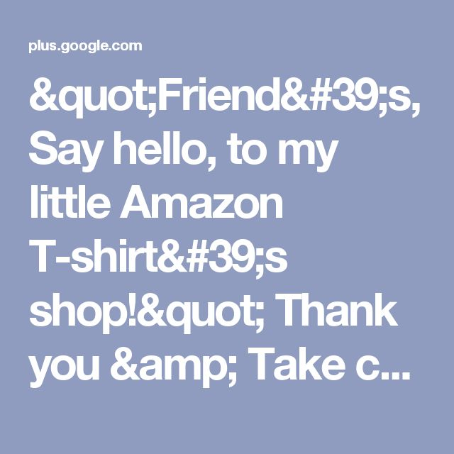 """""""Friend's, Say hello, to my little Amazon T-shirt's shop!"""" Thank you & Take c..."""