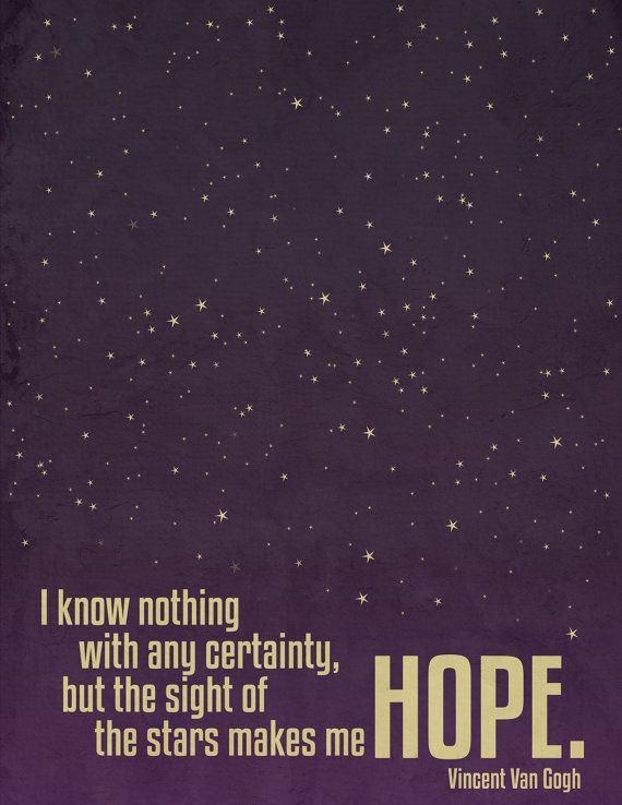 """""""I know nothing with any certainty, but the sight of the stars makes me hope,"""" Vincent Van Gogh"""