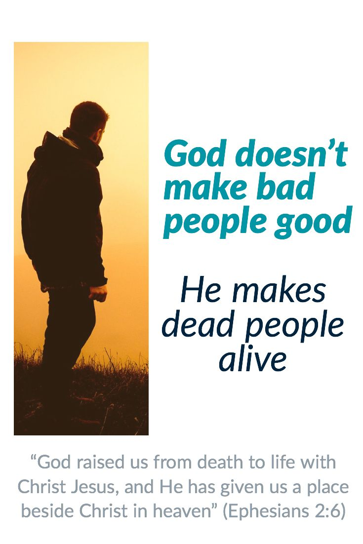 "God doesn't make bad people good. He makes dead people alive. ""God raised  us from death to life with Chris… 