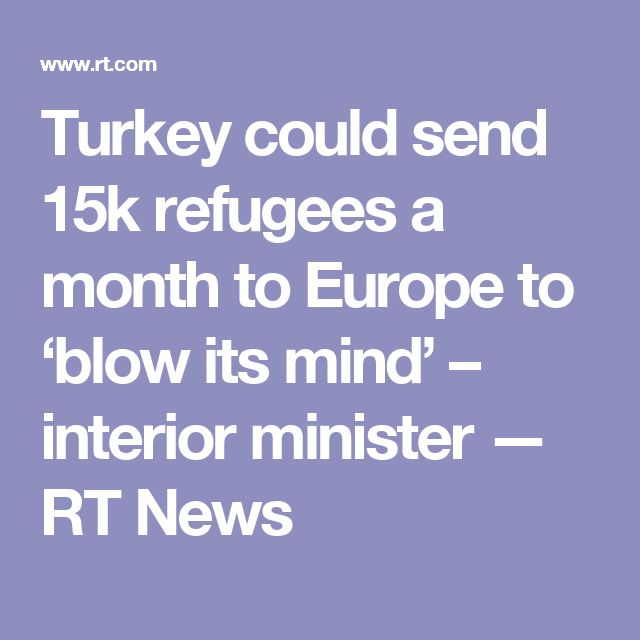 Turkey could send 15k refugees a month to Europe to 'blow its mind' – interior minister — RT News