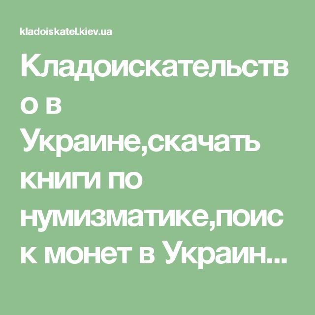 Кладоискательство в Украине,скачать книги по нумизматике,поиск монет в Украине,археология,нумизматика и многое другое…