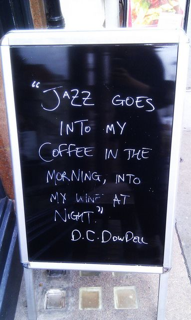"""Jazz goes into my coffee in the morning, into my wine at night."" - D C DowDell"