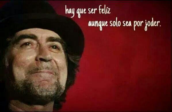 Hay que ser feliz, aunque solo sea por joder. Joaquín Sabina.