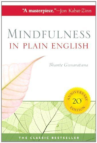 Mindfulness in Plain English, Bhante Gunaratana. With over a quarter of a million copies sold, Mindfulness in Plain English is one of the most influential books in the burgeoning field of mindfulness and a timeless classic introduction to meditation. This is a book that people read, love, and give to everyone they know—a book that people talk about, write about, reflect on, and return to over and over again.