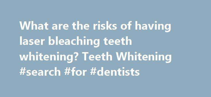 What are the risks of having laser bleaching teeth whitening? Teeth Whitening #search #for #dentists  #laser whitening # What are t http://reviewscircle.com/health-fitness/dental-health/natural-teeth-whitening