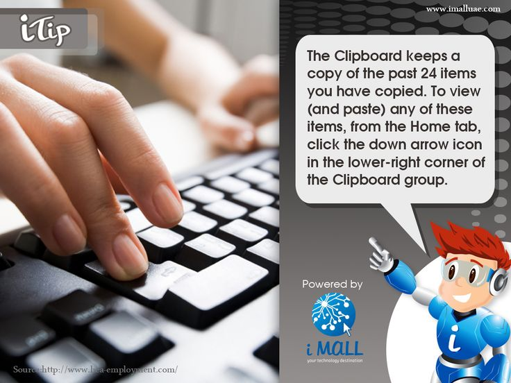 he Clipboard keeps a copy of the past 24 items you have copied. To view (and paste) any of these items, from the Home tab, click the down arrow icon in the lower-right corner of the Clipboard group. Ideal for saving time and efforts while at work on the computer. - iTip powered by iMall