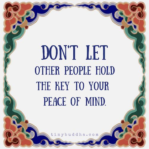 Don't let other people hold they key to your peace of mind.