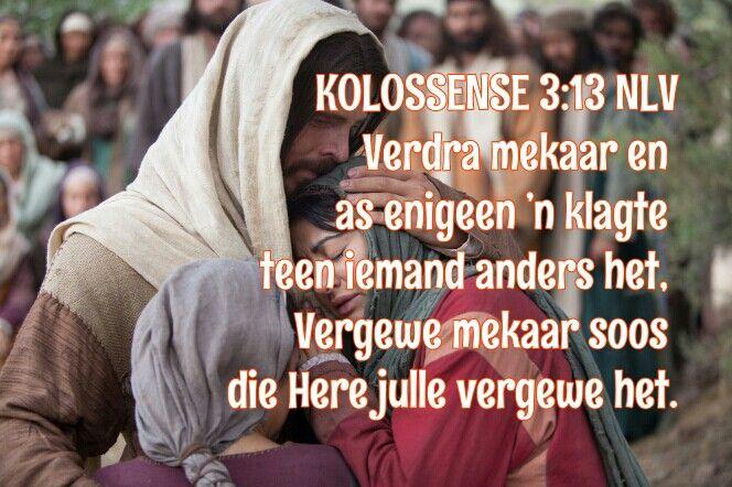 KOLOSSENSE 3:13 NLV  Verdra mekaar en as enigeen 'n klagte teen iemand anders het, vergewe mekaar. Vergewe mekaar soos die Here julle vergewe het.