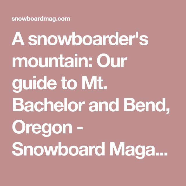A snowboarder's mountain: Our guide to Mt. Bachelor and Bend, Oregon - Snowboard Magazine