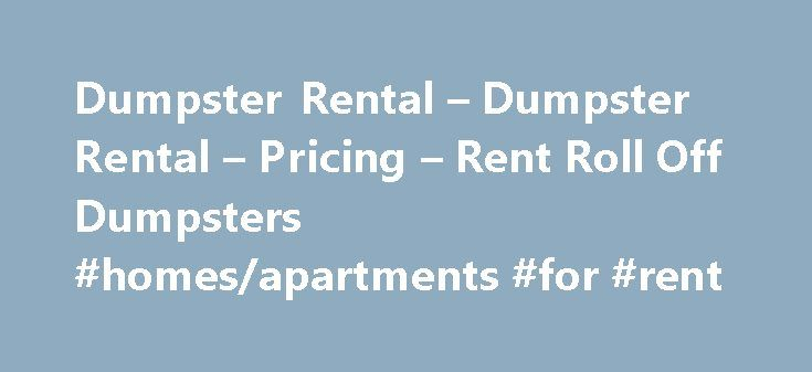 Dumpster Rental – Dumpster Rental – Pricing – Rent Roll Off Dumpsters #homes/apartments #for #rent http://rentals.remmont.com/dumpster-rental-dumpster-rental-pricing-rent-roll-off-dumpsters-homesapartments-for-rent/  #dumpster rental # Local Dumpster Rental Made Easy. Welcome to the most affordable resource online to rent dumpsters in any city in the U.S. The hard work to find a roll off dumpster or other container has already been completed by our staff. Our dumpster services are now…