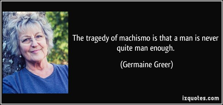 The tragedy of machismo is that a man is never quite man enough. (Germaine Greer)