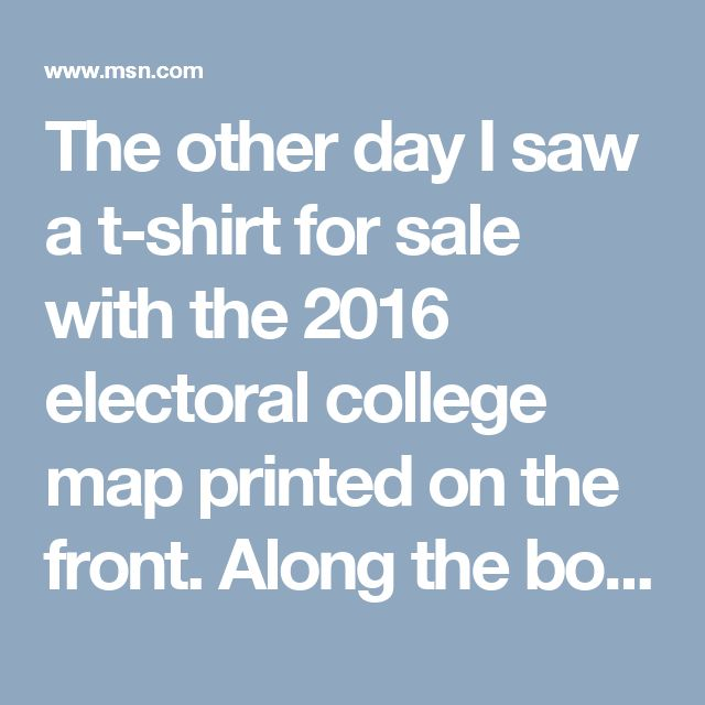 """The other day I saw a t-shirt for sale with the 2016 electoral college map printed on the front. Along the bottom, the map had a key indicating the blue states were """"The United States of America,"""" and the red states were a place called """"Dumbf---istan."""""""
