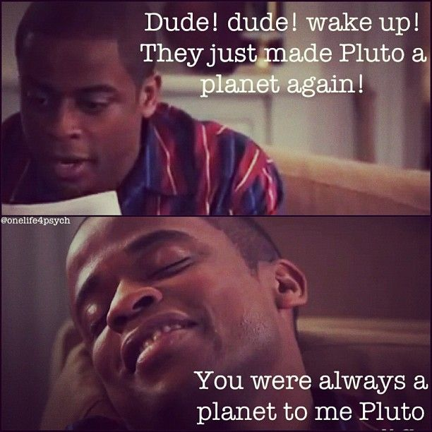 Dude! Dude! Wake up! They just made Pluto a planet again! You were always a planet to me Pluto.
